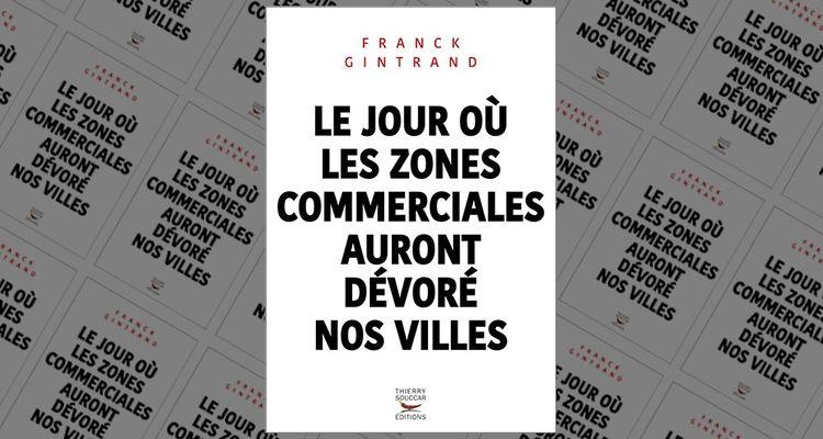 « Le jour où les zones commerciales auront dévoré nos villes », Franck Gintrand, Thierry Souccar éditions, 224 pages, 12,9 euros.