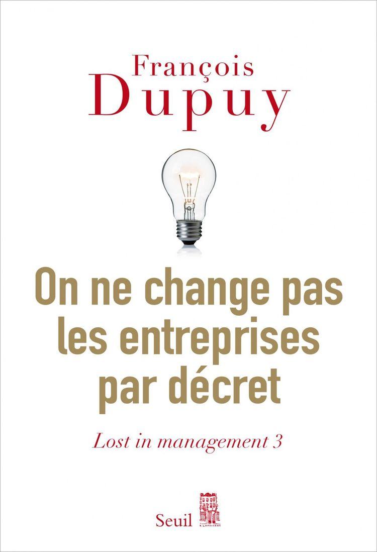«On ne change pas les entreprises par décret». François Dupuy. Editions du Seuil. 19euros.